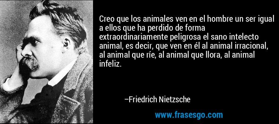 Creo que los animales ven en el hombre un ser igual a ellos que ha perdido de forma extraordinariamente peligrosa el sano intelecto animal, es decir, que ven en él al animal irracional, al animal que ríe, al animal que llora, al animal infeliz. – Friedrich Nietzsche