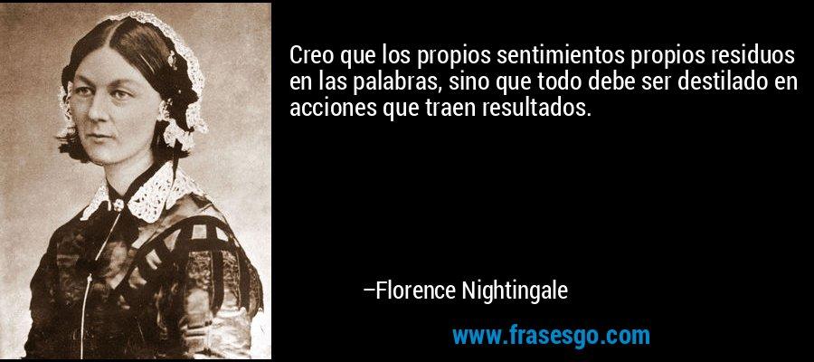 Creo que los propios sentimientos propios residuos en las palabras, sino que todo debe ser destilado en acciones que traen resultados. – Florence Nightingale