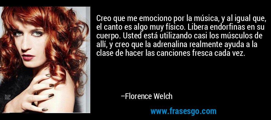 Creo que me emociono por la música, y al igual que, el canto es algo muy físico. Libera endorfinas en su cuerpo. Usted está utilizando casi los músculos de allí, y creo que la adrenalina realmente ayuda a la clase de hacer las canciones fresca cada vez. – Florence Welch