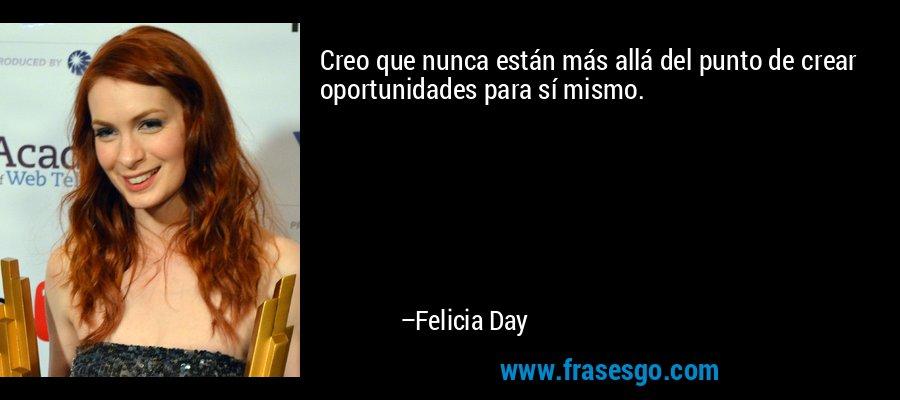 Creo que nunca están más allá del punto de crear oportunidades para sí mismo. – Felicia Day