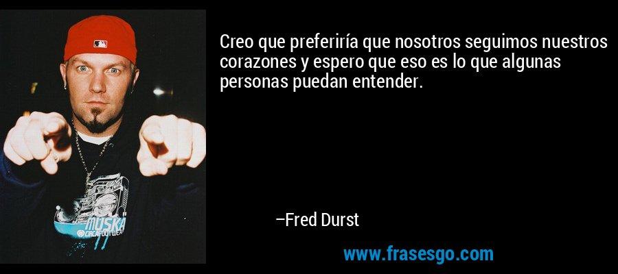 Creo que preferiría que nosotros seguimos nuestros corazones y espero que eso es lo que algunas personas puedan entender. – Fred Durst