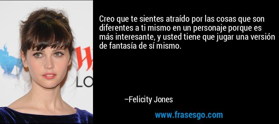 Creo que te sientes atraído por las cosas que son diferentes a ti mismo en un personaje porque es más interesante, y usted tiene que jugar una versión de fantasía de sí mismo. – Felicity Jones