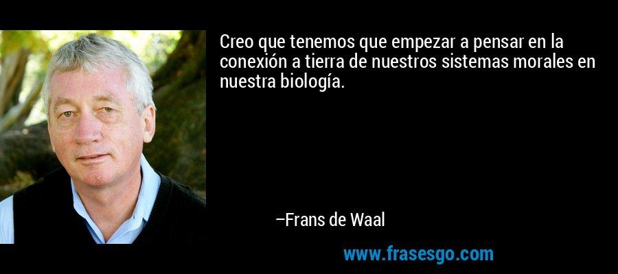Creo que tenemos que empezar a pensar en la conexión a tierra de nuestros sistemas morales en nuestra biología. – Frans de Waal