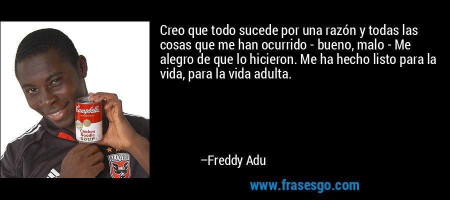 Creo que todo sucede por una razón y todas las cosas que me han ocurrido - bueno, malo - Me alegro de que lo hicieron. Me ha hecho listo para la vida, para la vida adulta. – Freddy Adu