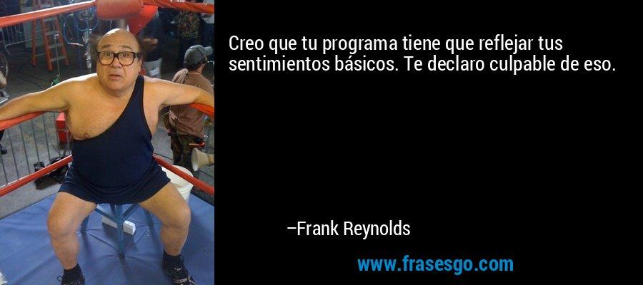 Creo que tu programa tiene que reflejar tus sentimientos básicos. Te declaro culpable de eso. – Frank Reynolds
