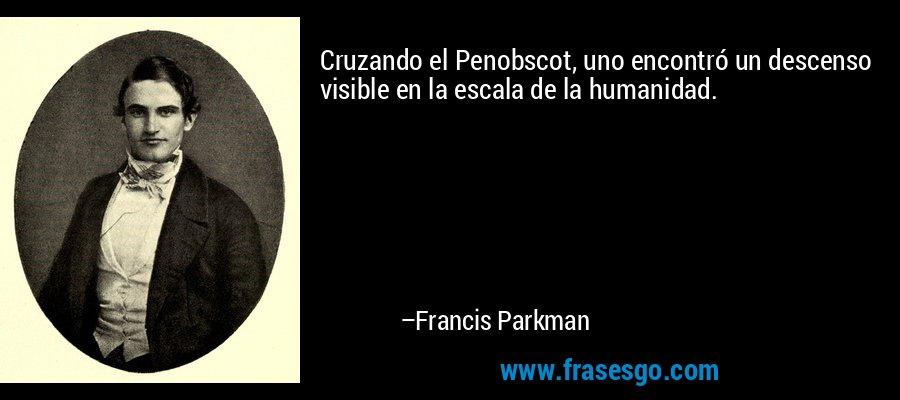 Cruzando el Penobscot, uno encontró un descenso visible en la escala de la humanidad. – Francis Parkman
