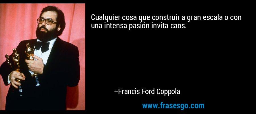 Cualquier cosa que construir a gran escala o con una intensa pasión invita caos. – Francis Ford Coppola