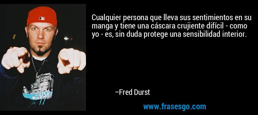 Cualquier persona que lleva sus sentimientos en su manga y tiene una cáscara crujiente difícil - como yo - es, sin duda protege una sensibilidad interior. – Fred Durst