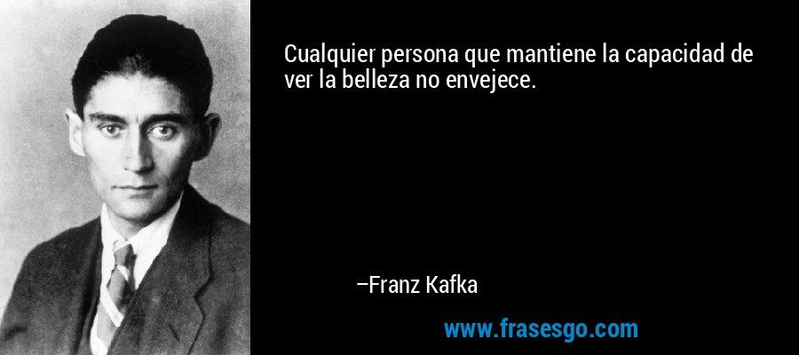 Cualquier persona que mantiene la capacidad de ver la belleza no envejece. – Franz Kafka