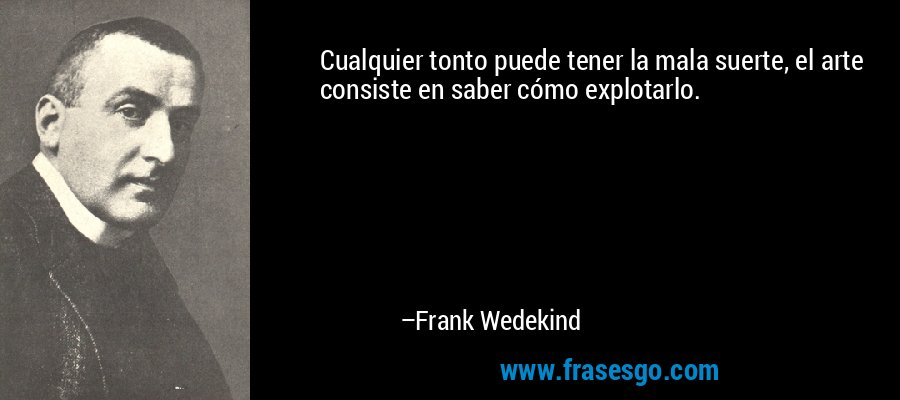 Cualquier tonto puede tener la mala suerte, el arte consiste en saber cómo explotarlo. – Frank Wedekind