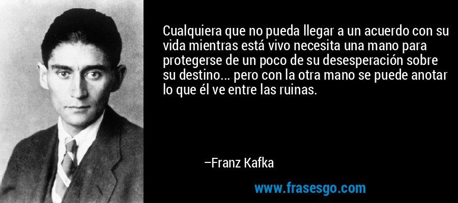 Cualquiera que no pueda llegar a un acuerdo con su vida mientras está vivo necesita una mano para protegerse de un poco de su desesperación sobre su destino... pero con la otra mano se puede anotar lo que él ve entre las ruinas. – Franz Kafka