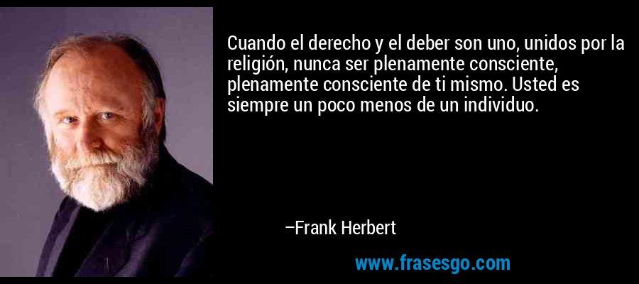 Cuando el derecho y el deber son uno, unidos por la religión, nunca ser plenamente consciente, plenamente consciente de ti mismo. Usted es siempre un poco menos de un individuo. – Frank Herbert