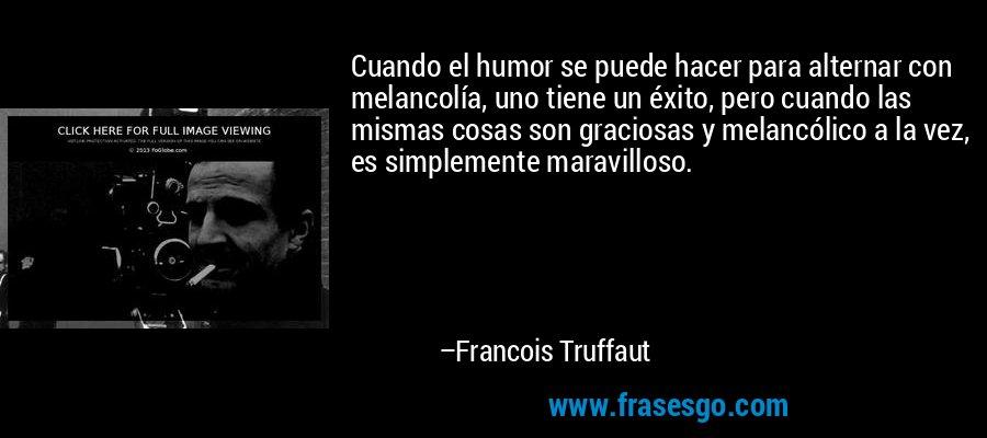 Cuando el humor se puede hacer para alternar con melancolía, uno tiene un éxito, pero cuando las mismas cosas son graciosas y melancólico a la vez, es simplemente maravilloso. – Francois Truffaut