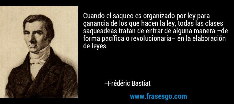 Cuando el saqueo es organizado por ley para ganancia de los que hacen la ley, todas las clases saqueadeas tratan de entrar de alguna manera –de forma pacífica o revolucionaria– en la elaboración de leyes. – Frédéric Bastiat