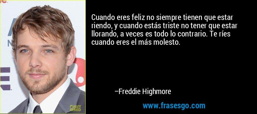 Cuando eres feliz no siempre tienen que estar riendo, y cuando estás triste no tener que estar llorando, a veces es todo lo contrario. Te ríes cuando eres el más molesto. – Freddie Highmore