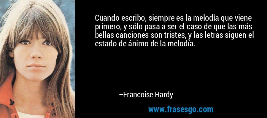 Cuando escribo, siempre es la melodía que viene primero, y sólo pasa a ser el caso de que las más bellas canciones son tristes, y las letras siguen el estado de ánimo de la melodía. – Francoise Hardy