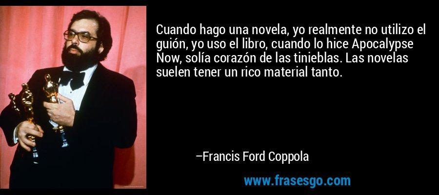 Cuando hago una novela, yo realmente no utilizo el guión, yo uso el libro, cuando lo hice Apocalypse Now, solía corazón de las tinieblas. Las novelas suelen tener un rico material tanto. – Francis Ford Coppola
