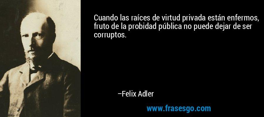 Cuando las raíces de virtud privada están enfermos, fruto de la probidad pública no puede dejar de ser corruptos. – Felix Adler