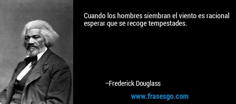 Cuando los hombres siembran el viento es racional esperar que se recoge tempestades. – Frederick Douglass