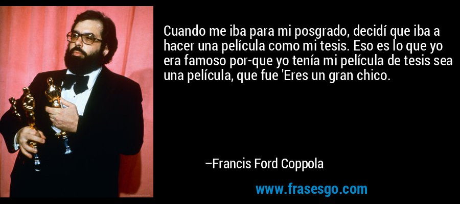 Cuando me iba para mi posgrado, decidí que iba a hacer una película como mi tesis. Eso es lo que yo era famoso por-que yo tenía mi película de tesis sea una película, que fue 'Eres un gran chico. – Francis Ford Coppola