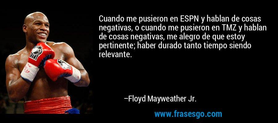 Cuando me pusieron en ESPN y hablan de cosas negativas, o cuando me pusieron en TMZ y hablan de cosas negativas, me alegro de que estoy pertinente; haber durado tanto tiempo siendo relevante. – Floyd Mayweather Jr.