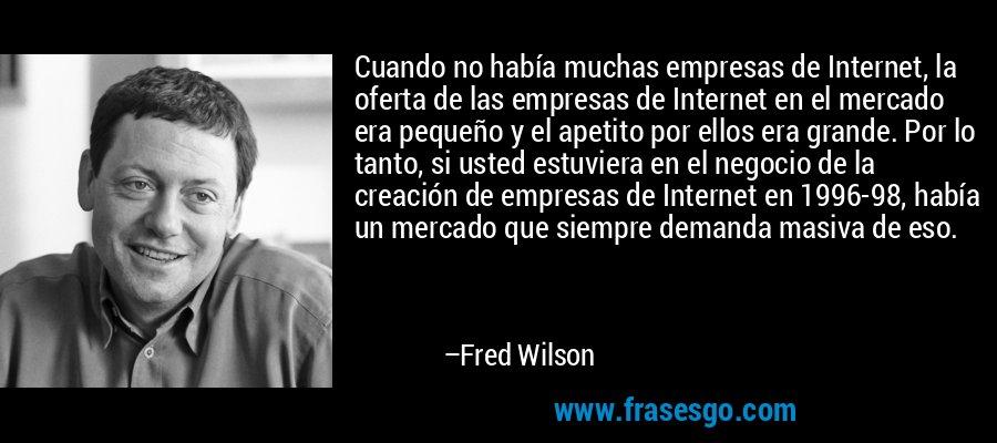 Cuando no había muchas empresas de Internet, la oferta de las empresas de Internet en el mercado era pequeño y el apetito por ellos era grande. Por lo tanto, si usted estuviera en el negocio de la creación de empresas de Internet en 1996-98, había un mercado que siempre demanda masiva de eso. – Fred Wilson