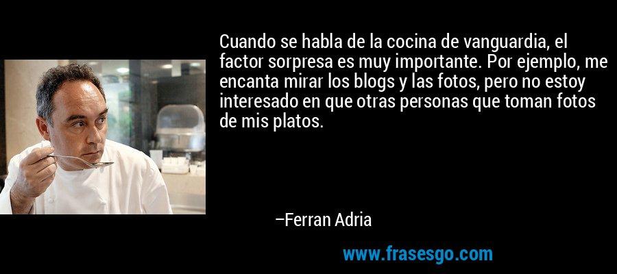 Cuando se habla de la cocina de vanguardia, el factor sorpresa es muy importante. Por ejemplo, me encanta mirar los blogs y las fotos, pero no estoy interesado en que otras personas que toman fotos de mis platos. – Ferran Adria