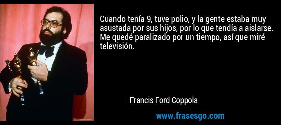 Cuando tenía 9, tuve polio, y la gente estaba muy asustada por sus hijos, por lo que tendía a aislarse. Me quedé paralizado por un tiempo, así que miré televisión. – Francis Ford Coppola