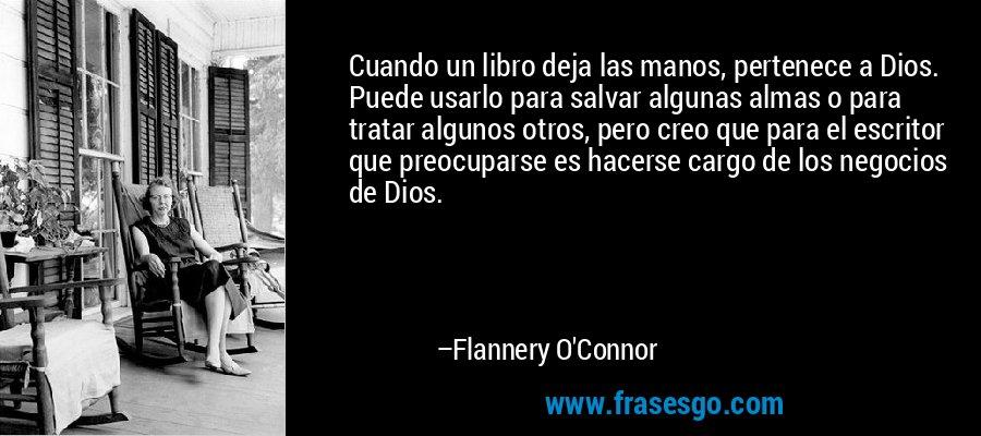 Cuando un libro deja las manos, pertenece a Dios. Puede usarlo para salvar algunas almas o para tratar algunos otros, pero creo que para el escritor que preocuparse es hacerse cargo de los negocios de Dios. – Flannery O'Connor
