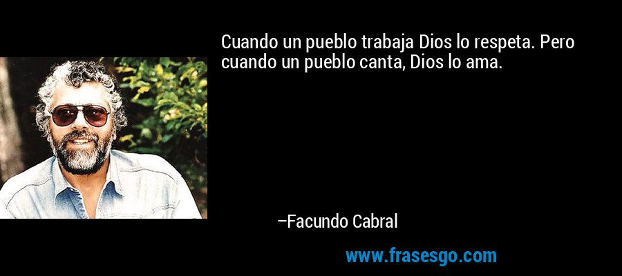 Cuando un pueblo trabaja Dios lo respeta. Pero cuando un pueblo canta, Dios lo ama. – Facundo Cabral