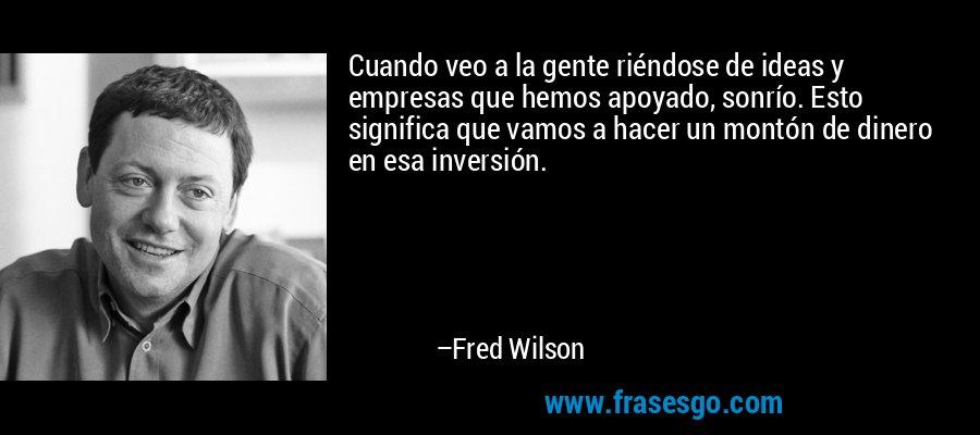 Cuando veo a la gente riéndose de ideas y empresas que hemos apoyado, sonrío. Esto significa que vamos a hacer un montón de dinero en esa inversión. – Fred Wilson
