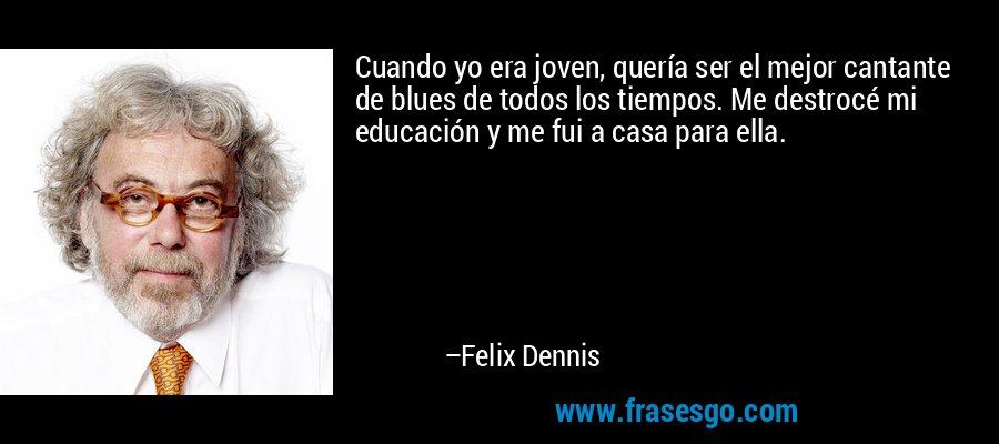 Cuando yo era joven, quería ser el mejor cantante de blues de todos los tiempos. Me destrocé mi educación y me fui a casa para ella. – Felix Dennis