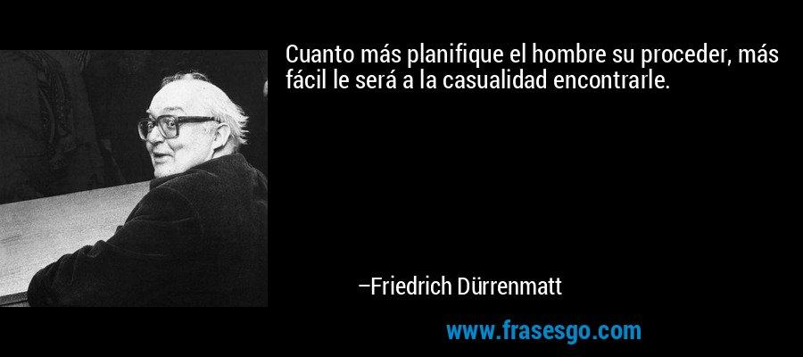 Cuanto más planifique el hombre su proceder, más fácil le será a la casualidad encontrarle. – Friedrich Dürrenmatt