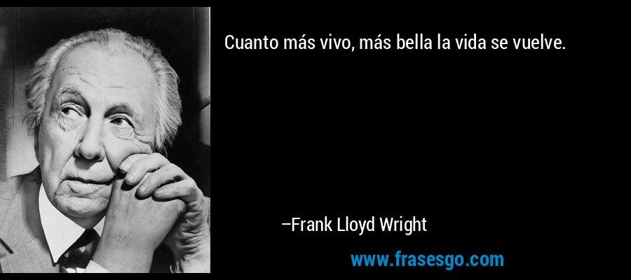 Cuanto más vivo, más bella la vida se vuelve. – Frank Lloyd Wright