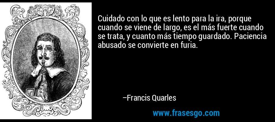 Cuidado con lo que es lento para la ira, porque cuando se viene de largo, es el más fuerte cuando se trata, y cuanto más tiempo guardado. Paciencia abusado se convierte en furia. – Francis Quarles