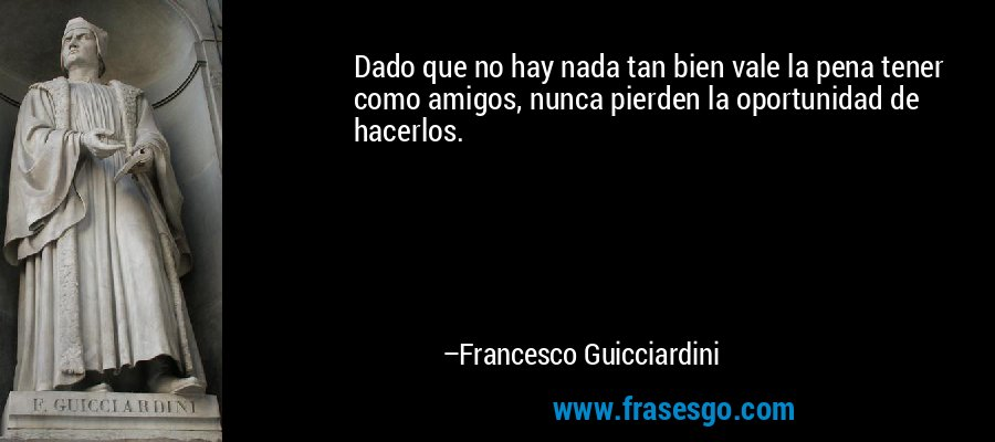 Dado que no hay nada tan bien vale la pena tener como amigos, nunca pierden la oportunidad de hacerlos. – Francesco Guicciardini