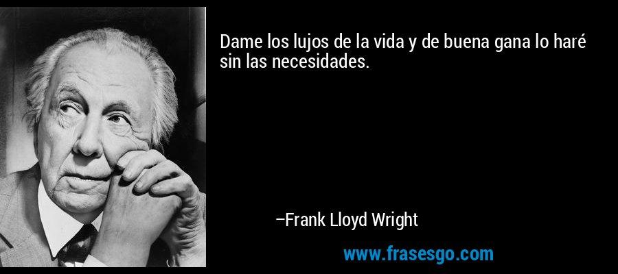 Dame los lujos de la vida y de buena gana lo haré sin las necesidades. – Frank Lloyd Wright