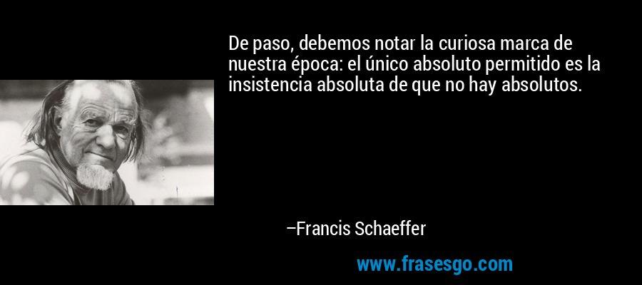 De paso, debemos notar la curiosa marca de nuestra época: el único absoluto permitido es la insistencia absoluta de que no hay absolutos. – Francis Schaeffer