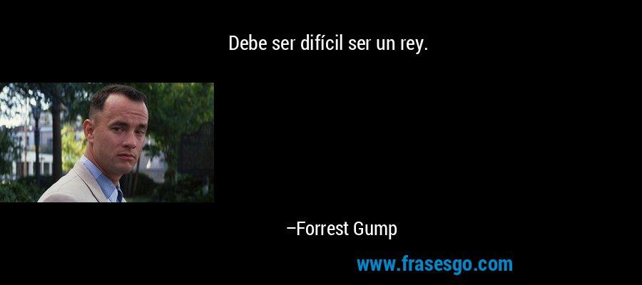 Debe ser difícil ser un rey. – Forrest Gump