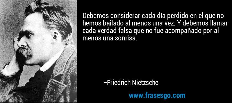 Debemos considerar cada día perdido en el que no hemos bailado al menos una vez. Y debemos llamar cada verdad falsa que no fue acompañado por al menos una sonrisa. – Friedrich Nietzsche