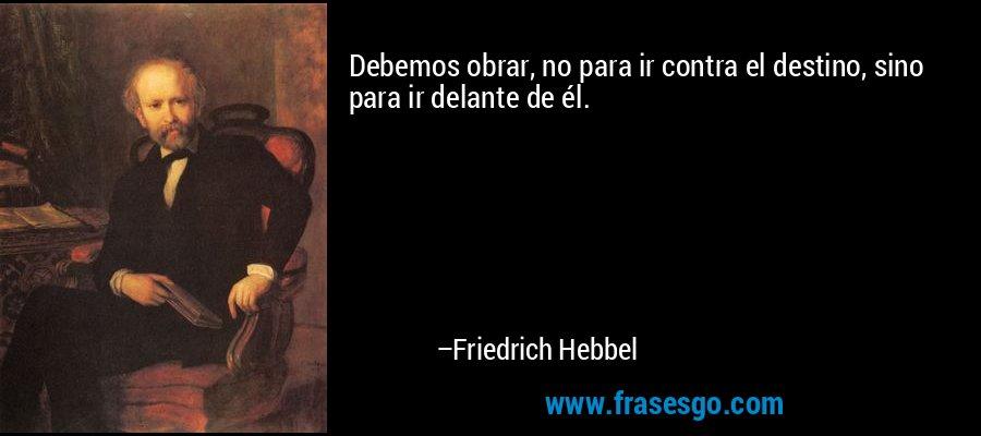 Debemos obrar, no para ir contra el destino, sino para ir delante de él. – Friedrich Hebbel