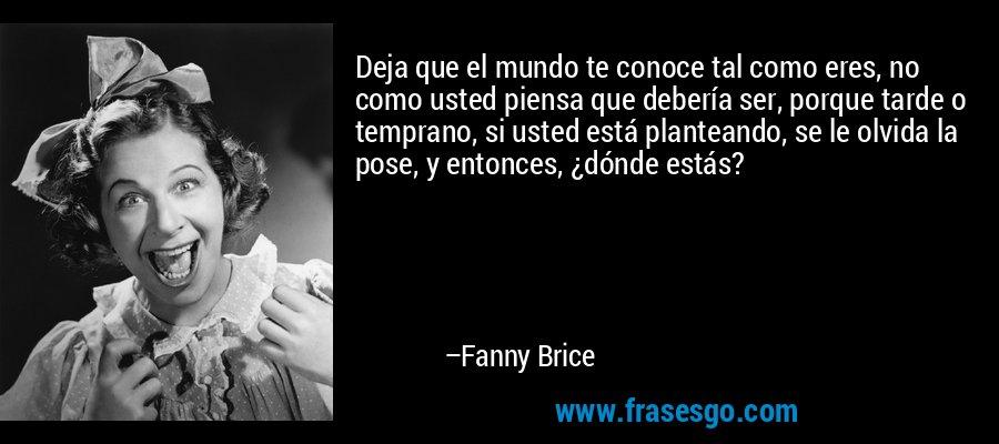Deja que el mundo te conoce tal como eres, no como usted piensa que debería ser, porque tarde o temprano, si usted está planteando, se le olvida la pose, y entonces, ¿dónde estás? – Fanny Brice