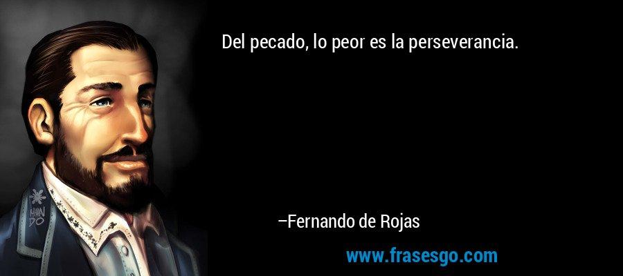 Del pecado, lo peor es la perseverancia. – Fernando de Rojas