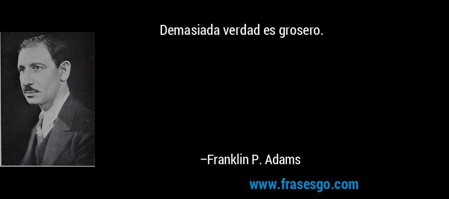 Demasiada verdad es grosero. – Franklin P. Adams