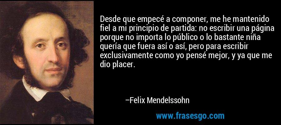 Desde que empecé a componer, me he mantenido fiel a mi principio de partida: no escribir una página porque no importa lo público o lo bastante niña quería que fuera así o así, pero para escribir exclusivamente como yo pensé mejor, y ya que me dio placer. – Felix Mendelssohn