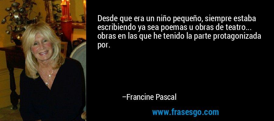 Desde que era un niño pequeño, siempre estaba escribiendo ya sea poemas u obras de teatro... obras en las que he tenido la parte protagonizada por. – Francine Pascal