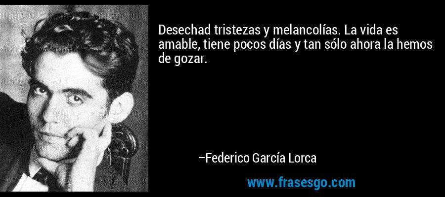 Desechad tristezas y melancolías. La vida es amable, tiene pocos días y tan sólo ahora la hemos de gozar. – Federico García Lorca