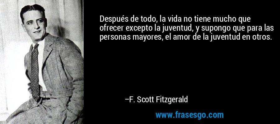 Después de todo, la vida no tiene mucho que ofrecer excepto la juventud, y supongo que para las personas mayores, el amor de la juventud en otros. – F. Scott Fitzgerald