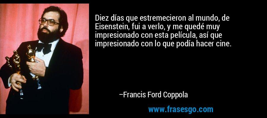 Diez días que estremecieron al mundo, de Eisenstein, fui a verlo, y me quedé muy impresionado con esta película, así que impresionado con lo que podía hacer cine. – Francis Ford Coppola