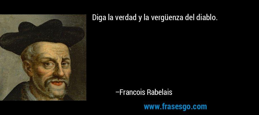 Diga la verdad y la vergüenza del diablo. – Francois Rabelais